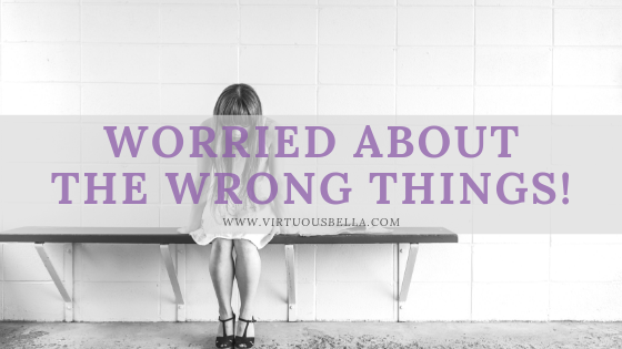 WORRIED ABOUT THE WRONG THINGS!